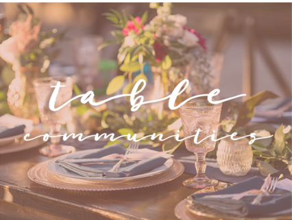 Table Communities - Our tables are places where no topic, emotion or struggle is off limits. We believe there is real value in sharing a meal, spending time together face to face on a regular basis and not simply through social media alone.