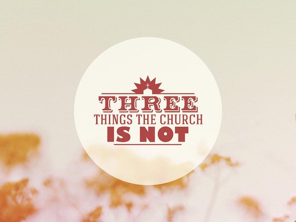 3 Things The Church Is Not Edit.jpg