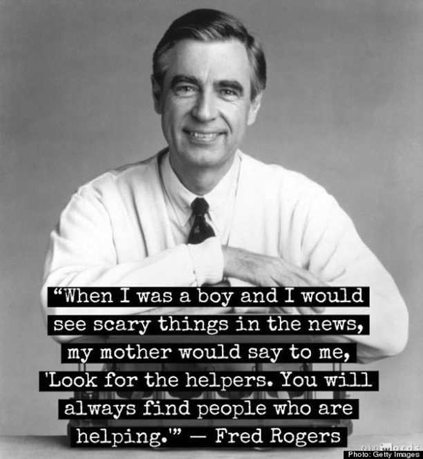 How to explain tragedy to your kids. Mister Rogers: When I was a boy and I would see scary things in the news, my mother would say to me, 'Look for the helpers. You will always find people who are helping. @ohbotherblog