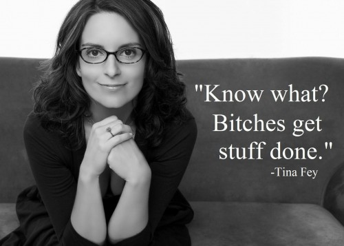 "Tina Fey ""Bitches get stuff done"" @ohbotherblog"