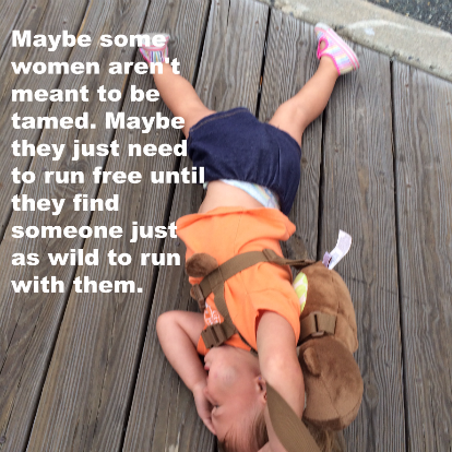 "Introspective Toddler ""Maybe some women aren't meant to be tamed. Maybe they just need to run free until they find someone just as wild to run with them."" @ohbotherblog"
