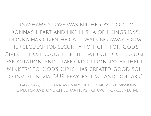 Unashamed Love was birthed by GOD to Donna's heart and like Elisha of 1 Kings 19_21, Donna has given her ALL, walking away from her secular job security to fight for _God's Girls_--those caught in the web of Deceit, .jpg