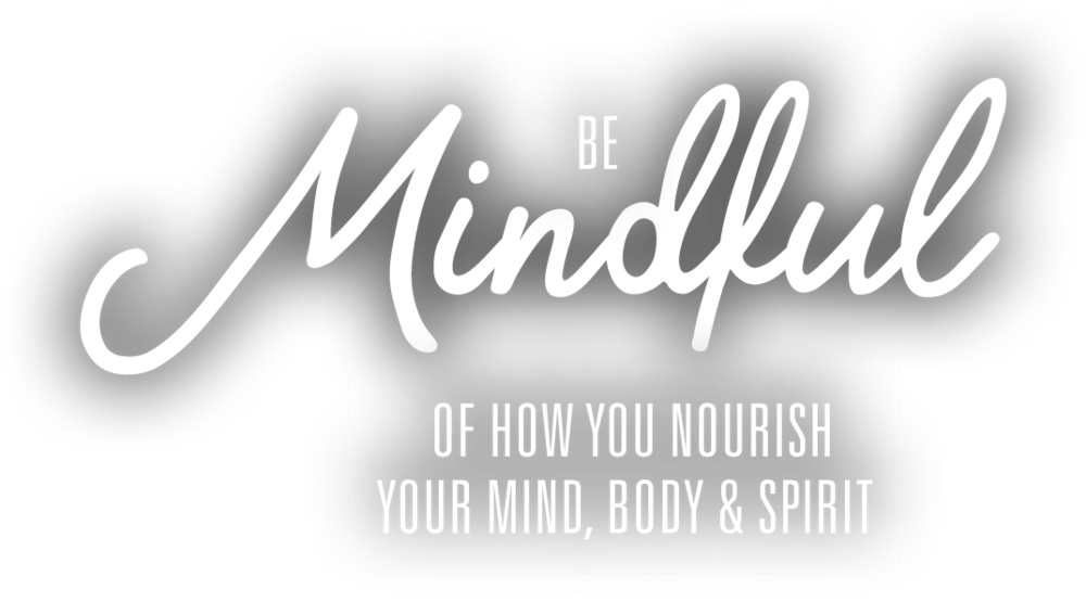 be Mindful of how you nourish your mind, body & spirit
