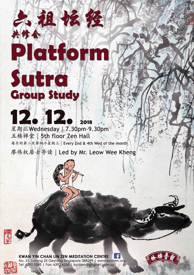 Platform Sutra Group Study - Date: 12/12/2018 (Wed)Time: 7.30pm to 9.30pmVenue: 5th Floor Zen HallLed By: Mr. Leow Wee Keng