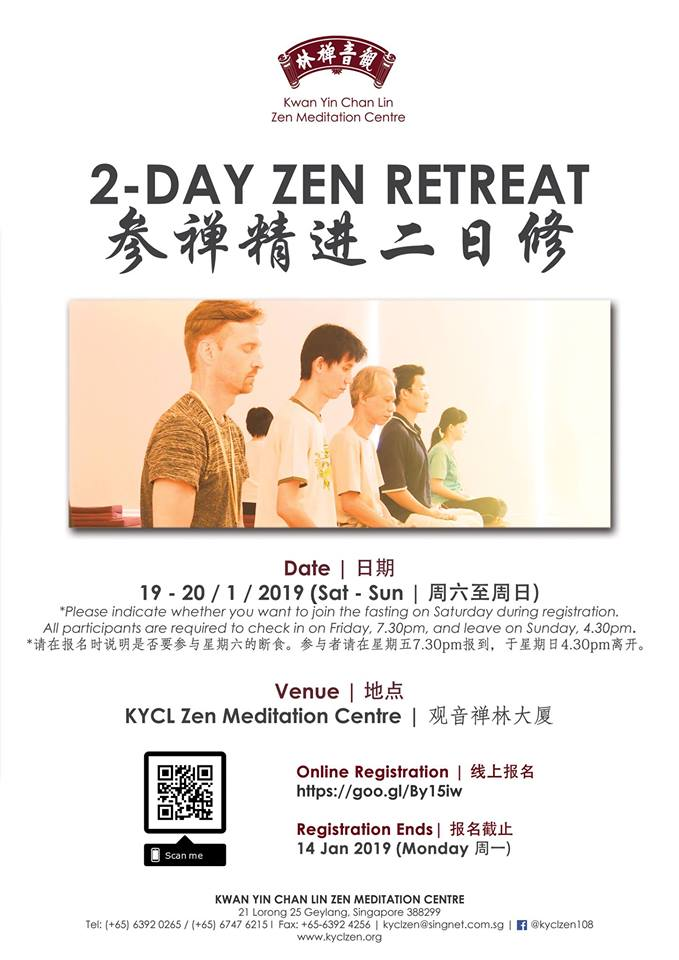 2 Day Zen Retreat - Date: 19/01/2019 (Sat) to 20/01/2019 (Sun)Venue: KYCL Zen Meditation CentreRegister now: https://goo.gl/By15iwRegistration Ends-14 / 01 / 2019 (Mon)Unable to apply long leave for the 7-day retreat?Good news! This 2-day retreat is another good option for you to continue your practice!
