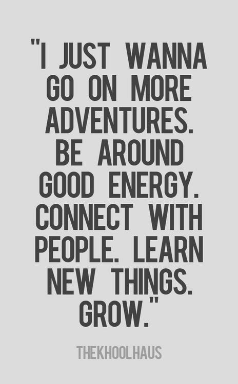 I just wanna go on more adventures Be around good energy Connect with people Learn new things Grow