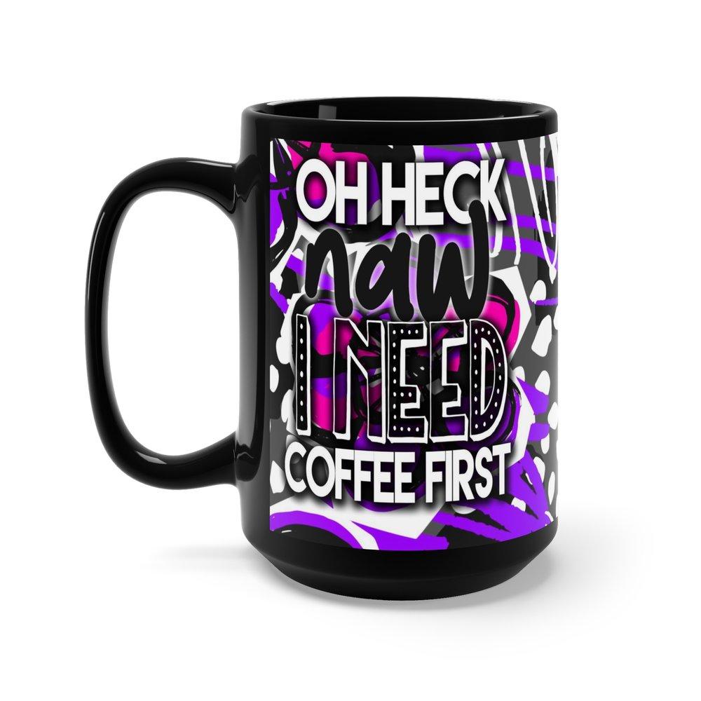 Oh Heck Naw I Need Coffee First 15 Ounce Black Ceramic Mug Shantel
