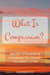 What Is Compassion? Benefits of Developing Compassion For Yourself + Your Relationships | KimRoberts.Co