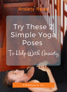 Try These 2 Simple Yoga Poses To Help With Anxiety | KimRoberts.Co