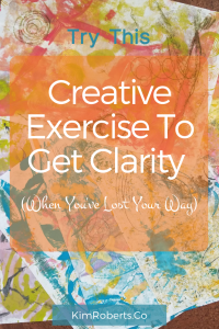 Try This Creative Exercise To Get Clarity (For When You've Lost Your Way) | KimRoberts.Co