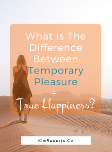 What Is The Difference Between Temporary Pleasure + True Happiness? | KimRoberts.Co