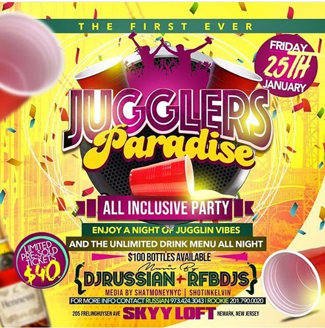 JANUARY 25, 2019  THE FIRST EVER JUGGLER'S PARADISE  THE ALL INCLUSIVE PARTY!!!! ENJOY A NIGHT OF JUGGLIN VIBES AND UNLIMITED MIXED DRINKS ALL NIGHT!! $100 BOTTLES AVAILABLE FOR SALE  MUSIC BY:  DJ RUSSIAN RFB DJS  MEDIA BY: SHATMONEYNYC SHOTINKELVIN  LOCATION:  SKYY LOFT 205 FRELINGHUYSEN AVE.  NEWARK, NJ  FOR MORE INFORMATION CONTACT:  Russian: 973.424.3043 Rookie: 201.790.0020