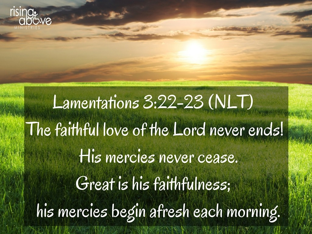 Lamentations 3-22-23 (NLT) The faithful love of the Lord never ends![a] His mercies never cease.Great is his faithfulness; his mercies begin afresh each morning.