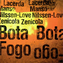 "2014 Lacerda/ Manso/ Nilssen-Love/ Zenicola  ""Bota Fogo""   Eduardo Manso: guitar Arthur Lacerda: guitar and electronics Felipe Zenicola: electric bass Paal Nilssen-Love: drums and percussion PNL records PNL024"