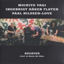 "MICHIYO YAGI / INGEBRIGT HÅKER FLATEN / PAAL NILSSEN-LOVE    ""DECAYED, LIVE! AT AKETA NO MISE""   IDOLECT 06 / CD / 2016"