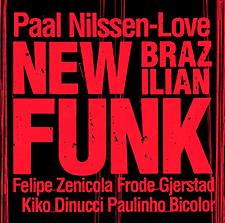 PAAL NILSSEN-LOVE: NEW BRAZILIAN FUNK : Felipe Zenicola / Frode Gjerstad / Kiko Dinucci / Paulinho Bicolor / recorded live 2018   NEW BRAZILIAN FUNK  /  PNL RECORDS  / PNL042 / CD / 2019