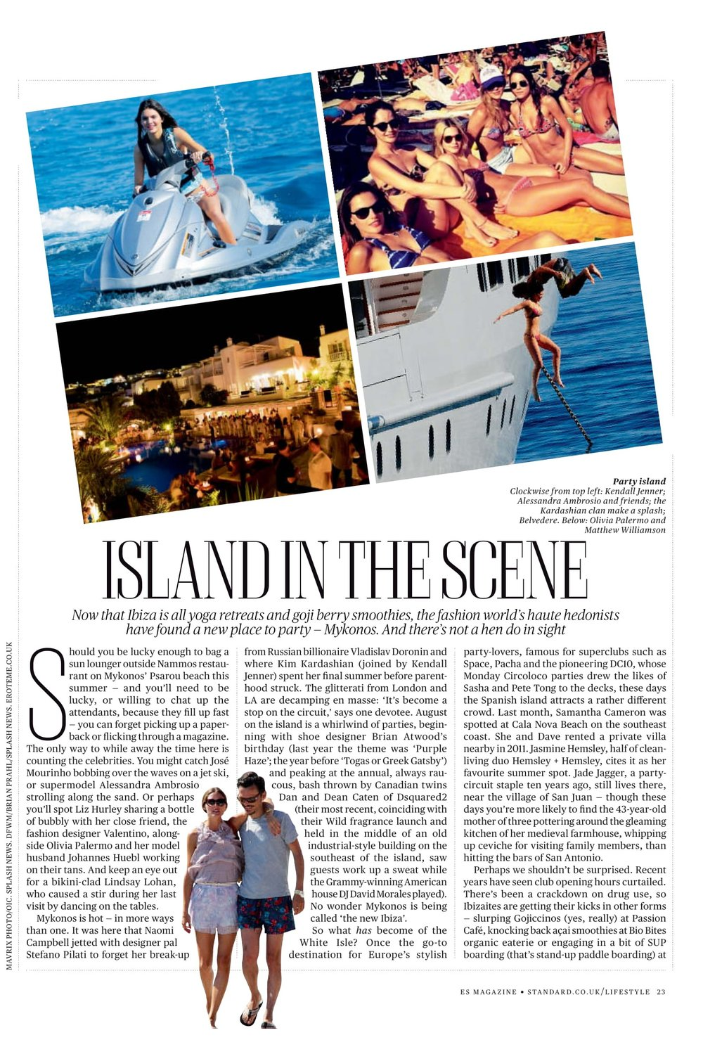 Island in the scene - Should you be lucky enough to bag a sun lounger outside Nammos restaurant on Mykonos' Psarou beach this summer — and you'll need to be lucky, or willing to chat up the attendants, because they fill up fast — you can forget picking up a paperback or flicking through a magazine. The only way to while away the time here is counting the celebrities.You might catch José Mourinho bobbing over the waves on a jet ski, or supermodel Alessandra Ambrosio strolling along the sand. Or perhaps you'll spot Liz Hurley sharing a bottle of bubbly with her close friend, the fashion designer Valentino… READ MORE