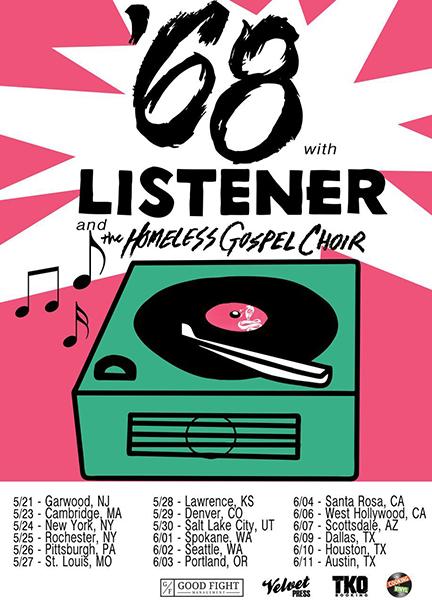 2017 US LISTENER BOYS OF SUMMER TOUR WITH '68, AND THE HOMELESS GOSPEL CHOIR  May 21, 2017 - Garwood, NJ (Crossroads) May 23, 2017 - Cambridge, MA (Middle East) May 24, 2017 - New York City, NY (Webster Hall) May 25, 2017 - Rochester, NY (Harmony House) May 26, 2017 - Pittsburgh, PA (Smiling Moose) May 27, 2017 - St Louis, MO (Fubar) May 28, 2017 - Lawrence, KS (The Jackpot) May 29, 2017 - Denver, CO (The Marquis Theater) May 30, 2017 - Salt Lake City, UT (The Loading Dock) Jun 01, 2017 - Spokane, WA (Big Dipper) Jun 02, 2017 - Seattle, WA (El Corazon) Jun 03, 2017 - Portland, OR (Analog) Jun 04, 2017 - Santa Rosa, CA (The Arlene Francis Center) Jun 06, 2017 - West Hollywood, CA (The Roxy) Jun 07, 2017 - Scottsdale, AZ (Pubrock) Jun 09, 2017 - Dallas, TX (The Prophet Bar) Jun 10, 2017 - Houston, TX (Walter's Downtown) Jun 11, 2017 - Austin, TX (Grizzly Hall)