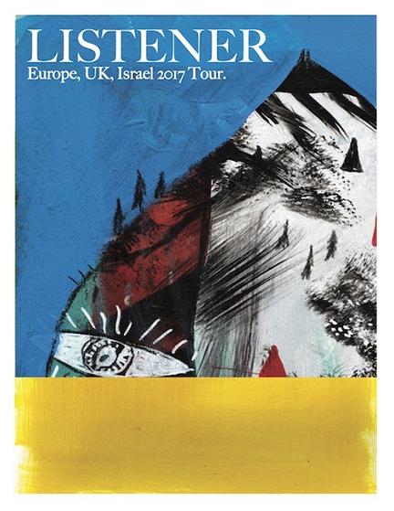 2017 ISRAEL/EU/UK LISTENER TOUR  Jul 20, 2017 - Tel Aviv, Israel (Levontin7) Jul 21, 2017 - Haifa, Israel (Syncopa) Jul 23, 2017 - Bologna, IT (Threehouse) Jul 27, 2017 - Vienna, AUS (Rhiz) Jul 28, 2017 - Budapest, HU (Duer Kert) Jul 29 - Orfu, HU (Poetry Camp) Jul 31, 2017 - Prague, CZ (Lod Tajemstvi) Aug 1, 2017 - Stuttgart, DE (Jugendhaus West) Aug 2, 2017 - Diest, BEL (Jh Tijl) Aug 3, 2017 - Aachen, DE (Musikbunker) Aug 5, 2017 - Karlsruhe, DE (New Noise Fest) Aug 9, 2017 - Le Locle, CH (Rock Altidute Fest) Aug 10, 2017 - Berlin, DE (Bikini Berlin/LUSH) Aug 11, 2017 - Aarhus, DK (Nymolle) Aug 12, 2017 - Svendborg, DK (Harders) Aug 15, 2017 - Southampton, UK (The Joiners) Aug 16, 2017 - Birmingham, UK (The Flapper) Aug 18, 2017 - Bristol, UK (Arctangent) Aug 19, 2017 - Dublin, IRE (Gypsy Rose) Aug 20, 2017 - Belfast, UK (Voodoo) Aug 21, 2017 - Aberdeen, UK (The Tunnels) Aug 22, 2017 - Glasgow, UK (Broadcast) Aug 23, 2017 - Derby, UK (Hairy Dog) Aug 24, 2017 - London, UK (Oslo) Aug 25, 2017 - Northamptonshire, UK (Shambala Festival) Aug 27, 2017 - Baden, CH (Badenfahrt)