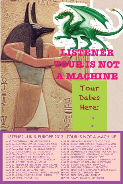 2013 UK/EU LISTENER TOUR IS NOT A MACHINE  Aug 03, 2013 - Cornwall, Uk - (Leopallozza) Aug 04, 2013 - Buckingham, Uk (Craufurd Arms) Aug 05, 2013 - Leeds, Uk (Brudenell Social Club) Aug 06, 2013 - Manchester, Uk (Kraak Gallery) Aug 07, 2013 - Birmingham, Uk (The Flapper) Aug 08, 2013 - Camden, Uk (Our Black Heart) Aug 09, 2013 - London, Uk (The Lexington) Aug 10, 2013 - Royal Tunbridge Wells, Uk (The Forum) Aug 11, 2013 - Zoersel, Belgium (Joeniz) Aug 12, 2013 - Leiden, Netherlands (Theatercafe) Aug 14, 2013 - Hamburg, Germany (Hafenklang) Aug 15, 2013 - Aarhus, Denmark (BIO Dome) Aug 16, 2013 - Kolding, Denmark (Knud's Garage) Aug 18, 2013 - Zwolle, Netherlands (Eureka) Aug 20, 2013 - Paris, France (L'Espace) Aug 21, 2013 - Grenoble, France (Centre D'art) Aug 22, 2013 - Besancon, France (Passager Du Zinc) Aug 23, 2013 - Brussels, Belgium (M'dame Mustache) Aug 24, 2013 - Aachen, Germany (Musikbunker) Aug 25, 2013 - Domburg, Netherlands (Pop Aan Zee) Aug 26, 2013 - Dordrecht, Netherlands (Dolhuis) Aug 27, 2013 - Dortmund, Germany (FZW) Aug 28, 2013 - Stuttgart, Germany (Jugendhaus) Aug 29, 2013 - Frankfurt, Germany (Brotfabrik) Aug 30, 2013 - Berlin, Germany (Privatclub) Aug 31 , 2013- Dresden, Germany (Sound of Bronkow) Sep 01, 2013 - Regenburg, Germany (Andreas Stadel)  Sep 03, 2013 - Trier, Germany (Ex-haus) Sep 04, 2013 - Arlon, Belgium (L'entrepot)