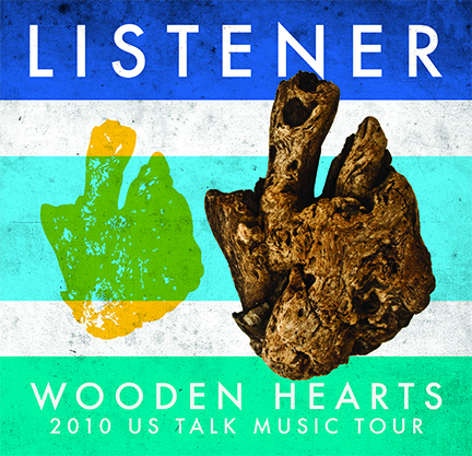 2010 US LISTENER WOODEN HEARTS TALK MUSIC TOUR  Mar 20, 2010 - Fort Smith, AR (The Regeneration) Mar 26, 2010 - Springfield, MO (Front Porch Coffee) Mar 27, 2010 - Bentonville, AR (Skia) Apr 01, 2010 - Fayetteville, AR (Church at Arkansas)  Apr 02, 2010 - Tulsa, OK (Joe Mommas) Apr 03, 2010 - Oklahoma City, OK (Sauced) Apr 04, 2010 - Emporia, KS (The Inner Bean) Apr 05, 2010 - Manhattan, KS (Auntie Mae's Parlor) Apr 07, 2010 - Kansas City, KS (ScionLab) Apr 08, 2010 - Omaha, NE (Caffeine Dreams) Apr 09, 2010 - Moline, IL (Fireworks Coffee) Apr 10, 2010 - Decatur, IL (Wake the Dead Cafe) Apr 11, 2010 - Macomb, IL (Aroma Coffee) Apr 12, 2010 - Ames, IA (Ames Progressive)  Apr 14, 2010 - Northfield, MN (The Key) Apr 15, 2010 - Willmar, MN (The Warehouse) Apr 16, 2010 - St. Paul, MN (Ekklesia House) Apr 17, 2010 - Fargo, ND (Nestor Tavern)  Apr 21, 2010 - Milwaukee, WI (Miramar Theater) Apr 22, 2010 - Chicago, IL (Andrew's House)  Apr 23, 2010 - Chicago, IL (Summer Camp House) Apr 24, 2010 - Rockford, IL (Stuart's Coffee Co.) Apr 25, 2010 - Bloomington, IN (Rachael's Cafe) Apr 30, 2010 - Columbus, IN (Eminence Photo Studio) May 01, 2010 - Fort Wayne, IN (Studio 13) May 02, 2010 - Grand Rapids, MI (the DAAC) May 05, 2010 - Bay City, MI (The Snuggly Mug)  May 06, 2010 - Canton, MI (The Cherry Martini) May 07, 2010 - Detroit, MI (Division Street Gallery) May 08, 2010 - Ypsilanti, MI (Dreamland Theater)  May 12, 2010 - Covington, KY (Molly Malones) May 13, 2010 - Mount Vernon, OH (Root Art Center)  May 14, 2010 - Columbus, OH (The Crackhouse)  May 16, 2010 - Cambridge, ON (Mill Cafe) May 18, 2010 - London, ON (Paul Mack's House) May 19, 2010 - Kitchener, ON (The Stirling House) May 20, 2010 - Ajax, ON (C4)  May 21, 2010 - Rochester, PA (Blue Violet Cafe)  May 22, 2010 - Pittsburgh, PA (Eastminster Presb.)  May 25, 2010 - Pittsburgh, PA (Hot Metal Bridge)  May 27, 2010 - Lebanon, PA (Legends Cafe)  May 29, 2010 - Brooklyn, NY (Rooftop Show) May 30, 2010 - Brooklyn, NY (Goodbye Blue Monday)  Jun 02, 2010 - Ridge, NY (Temple Baptist)  Jun 03, 2010 - Valley Stream, NY (Darell's House)  Jun 04, 2010 - Gloucester, MA (The Rhumbline)  Jun 05, 2010 - Keene, NH (The Starving Artisit)  Jun 06, 2010 - Manhattan, NY (The Delancey) Jun 07, 2010 - Philadelphia, PA (Brent's House) Jun 08, 2010 - Washington, DC (Bohemian Caverns) Jun 09, 2010 - Sterling, VA (Cerro Verde) Jun 10, 2010 - Frederick, MD (Guido's Speakeasy) Jun 11, 2010 - Frostburg, MD (Tryals House Show) Jun 11, 2010 - Frostburg, MD (Dantes) Jun 12, 2010 - Morgantown, WV (So.Zo.) Jun 13, 2010 - Asheville, NC (Flood Gallery) Jun 17, 2010 - Atlanta, GA (Star Bar) Jun 18, 2010 - Winfield, AL (Alisha's House) Jun 19, 2010 - Memphis, TN (Nocturnal) Jun 20, 2010 - Fayetteville, AR (The Lit Lounge) Jun 23, 2010 - Joplin, MO (Pete's House) Jun 25, 2010 - Lebanon, MO (The Revolution) Jun 26, 2010 - Champaign, IL (Dan Akroyd's House) Jun 27, 2010 - MacKinaw, IL (Momma Linda's House) Jun 28, 2010 - Cornerstone Festival (Solace Stage) Jun 30, 2010 - Cornerstone Festival (Jesus Village Stage) Jul 01, 2010 - Cornerstone Festival (Raging Storm Stage) Jul 02, 2010 - Cornerstone Festival (Arkansas Stage) Jul 03, 2010 - Cornerstone Festival (Underground Stage) Jul 06, 2010 - Rockford, IL (Stuarts Coffee Co.) Jul 08, 2010 - Columbus, IN (Columbus Bar)  Jul 09, 2010 - Lexington, KY (Agape House) Jul 10, 2010 - Nashville, TN (Humankind) Jul 11, 2010 - Chattanooga, TN (Collective Cothing) Jul 13, 2010 - 96, SC (Homemade Genius) Jul 14, 2010 - Florence, SC (Bean Groovy)  Jul 16, 2010 - Bryant, AR (Sean's House) Jul 17, 2010 - Memphis, TN (THAT Church) Jul 18, 2010 - Fort Smith, AR (Amp'd The Regeneration)  Jul 22, 2010 - Jacksonville, FL (Lomax Lodge) Jul 23, 2010 - Jacksonville, FL (LandShark Cafe) Jul 24, 2010 - Orlando, FL (Redlight Redlight) Jul 25, 2010 - Hialeah, FL (Alex's House) Jul 27, 2010 - Miami Springs, FL (Catalyst) Jul 28, 2010 - Sarasota, FL (Pastimes Pub) Jul 29, 2010 - Clearwater, FL (Billy D's) Jul 30, 2010 - Tampa, FL (Hannah's House) Jul 31, 2010 - Lakeland, FL (Polk Museum of Art) Aug 01, 2010 - Tampa, FL (Crossover) Aug 04, 2010 - Pensacola, FL (Black Sparrow House) Aug 05, 2010 - Foley, AL (The Back Door) Aug 06, 2010 - Pensacola, FL (The Handlebar) Aug 07, 2010 - Baton Rouge, LA (The Warehouse) Aug 08, 2010 - New Orleans, LA (The Circle Bar) Aug 10, 2010 - Woodlands, TX (Shadowplay Lounge) Aug 12, 2010 - San Antonio, TX (Pedicab) Aug 13, 2010 - Austin, TX (Beauty Bar) Aug 14, 2010 - Dallas, TX (The Art Studio)  Aug 15, 2010 - Lubbock, TX (Nat's House) Aug 18, 2010 - Albuquerque, NM (Lobos Theater) Aug 19, 2010 - Pueblo, CO (The Senate) Aug 20, 2010 - Florrisant, CO (Newhoma Fest) Aug 21, 2010 - Colorado Springs, CO (Triple Nickel Tavern) Aug 22, 2010 - Woodland Park, CO (Tony's House)  Aug 25, 2010 - Denver, CO (Summit Music Hall) Aug 26, 2010 - Greeley, CO (Zoe's) Aug 28, 2010 - Fargo, ND (Studio 222)  Aug 29, 2010 - Northfield, MN (The Key)  Sep 01, 2010 - Rochester, MN (UTurn Coffeehouse)  Sep 02, 2010 - Willmar, MN (First Street Warehouse) Sep 04, 2010 - Lifelight Fest Sioux Falls, SD (360 Stage) Sep 05, 2010 - Lifelight Fest Sioux Falls, SD (Souled Out Stage) Sep 08, 2010 - Chicago, IL (Phyllis' Musical Inn) Sep 09, 2010 - Columbus, IN (The Living Room) Sep 10, 2010 - Columbus, OH (The Treehouse) Sep 11, 2010 - Pittsburgh, PA (Hot Metal Bridge) Sep 12, 2010 - Hamilton, ON (This Aint Hollywood) Sep 16, 2010 - Cambridge, ON (The Mill Cafe) Sep 17, 2010 - London, ON (Paul's House) Sep 18, 2010 - Toronto, ON (Smiling Buddha Bar) Sep 19, 2010 - Bowmanville, ON (Discovery Church) Sep 21, 2010 - Thompson, OH (Thompson UMC) Sep 22, 2010 - Ypsilanti, MI (BenAngie's House) Sep 23, 2010 - Muncie, IN (Vecinos Coffee Gallery) Sep 25, 2010 - Muncie, IN (Ball State University) Sep 26, 2010 - Cape Girardeau, MO (Baptist Student Center) Nov 04, 2010 - Atlanta, GA (The Goat Farm) Nov 10, 2010 - Nashville, TN (N-Fusion Inc.) Nov 11, 2010 - Memphis, TN (The Abbey) Nov 12, 2010 - Poplar Bluff, MO (Zach's House) Nov 13, 2010 - Searcy, AR (Stephen's House) Nov 14, 2010 - Siloam Springs, AR (Kyle's House) Nov 16, 2010 - Midlothian, TX (Lighthouse Coffee Bar) Nov 17, 2010 - Lubbock, TX (Bash Riprocks) Nov 18, 2010 - Hobbs, NM (Center for the Arts) Nov 19, 2010 - Las Cruces, NM (El Tiburon) Nov 21, 2010 - Glendale, AZ (Trinity Mennonite) Nov 24, 2010 - Las Vegas, NV (Red Handed Tattoo Gallery) Nov 26, 2010 - Las Vegas, NV (Sunrise Coffee) Nov 27, 2010 - Pasadena, CA (CalTech - Dabney House) Nov 28, 2010 - San Diego, CA (The Kava Lounge) Dec 01, 2010 - Los Angeles, CA (Synchronicity LA) Dec 02, 2010 - Highland, CA (Church of the Valley) Dec 03, 2010 - Stockton, CA (Plea For Peace Center) Dec 04, 2010 - Portland, OR (Lotus Seed Center) Dec 05, 2010 - Portland, OR (Backspace Cafe) Dec 07, 2010 - Olympia, WA (The Royal Lounge) Dec 08, 2010 - Bellingham, WA (Whatcom Community College) Dec 09, 2010 - Renton, WA (Becca's House) Dec 10, 2010 - Centralia, WA (The Quesadilla Factory) Dec 11, 2010 - Spokane, WA (Mootsy's) Dec 12, 2010 - Boise, ID (Jeremy's House) Dec 15, 2010 - Salt Lake City, UT (Bar Deluxe) Dec 17, 2010 - Colorado Springs, CO (Triple Nickel Tavern) Dec 18, 2010 - Woodland Park, CO (NCCF Building) Dec 19, 2010 - Denver, CO (Summit Music Hall)