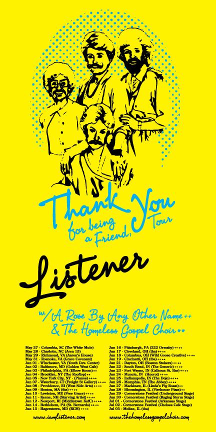 2011 US LISTENER, THANK YOU FOR BEING A FRIEND TOUR WITH A ROSE BY ANY OTHER NAME** & THE HOMELESS GOSPEL CHOIR  May 27 - Columbia, SC (The White Mule) May 28 - Charlotte, NC (Area 15) May 29 - Richmond, VA (Aaron Barton's House) May 31 - Roanoke, VA (Grace Covenant) Jun 01 - Winchester, VA (Youth Development Center) Jun 02 - Baltimore, MD (Golden West Cafe) Jun 03 - Philadelphia, PA (Elbow Room Lounge) Jun 04 - Brooklyn, NY (The Rooftop)  Jun 05 - New York City, NY - (Pianos) ** Jun 07 - Waterbury, CT (Freight Street Gallery) ** Jun 08 - Providence, RI (West Side Arts) ** Jun 09 - Boston, MA (Secret House of Pancakes) ** Jun 10 - Lewiston, ME (Free Grace Church) ** Jun 11 - Keene, NH (Starving Artist) ** Jun 12 - Newport, RI (Middletown KofC) ** Jun 14 - Bethlehem, PA (St. Bernards) ** Jun 15 - Hagerstown, MD (RCM) ** Jun 16 - Pittsburgh, PA (222 Ormsby) ** Jun 17 - Butler, PA (The Arts Center) ** Jun 18 - Columbus, OH (Wild Goose Creative) ** Jun 19 - Cincinatti, OH (Joel's House) ** Jun 21 - Dayton, OH (Boston Stokers) ** Jun 22 - South Bend, IN (The Generic) ** Jun 23 - Fort Wayne, IN (Calhoun Street Bar) ** Jun 24 - Muncie, IN (The Heorot) ** Jun 25 - Indianapolis, IN (The Dojo) ** Jun 26 - Memphis, TN (The Abbey) ** Jun 27 - Mackinaw, IL (Linda's Pig Roast)  Jun 28 - Bloomington, IL (Firehouse Pizza & Pub) Jun 29 - Cornerstone Festival (Underground Stage) Jun 30 - Cornerstone Festival (Raging Storm Stage) Jul 01 - Cornerstone Festival (Arkansas Stage) Jul 02 - Cornerstone Festival (Chelsea Cafe Stage) Jul 05 - Rock Island, IL (Rozz Tox) Jul 07 - Des Moines, IA (Ephemera Design) Jul 08 - Minneapolis, MN (Matt's House) Jul 09 - Brainerd, MN (Franklin Art Center) Jul 10 - Grand Rapids, MN (Pierced Festival) Jul 13 - Fargo, ND (The New Direction) Jul 15 - Lincoln, NE (The 815) Jul 16 - Omaha, NE (Bemis Art Center) Jul 17 - Kansas City, MO (The Boiler Room) Jul 20 - Manhattan, KS (House show) Jul 21 - Denver, CO (The Marquis Theater) Jul 22 - Colorado Springs, CO (