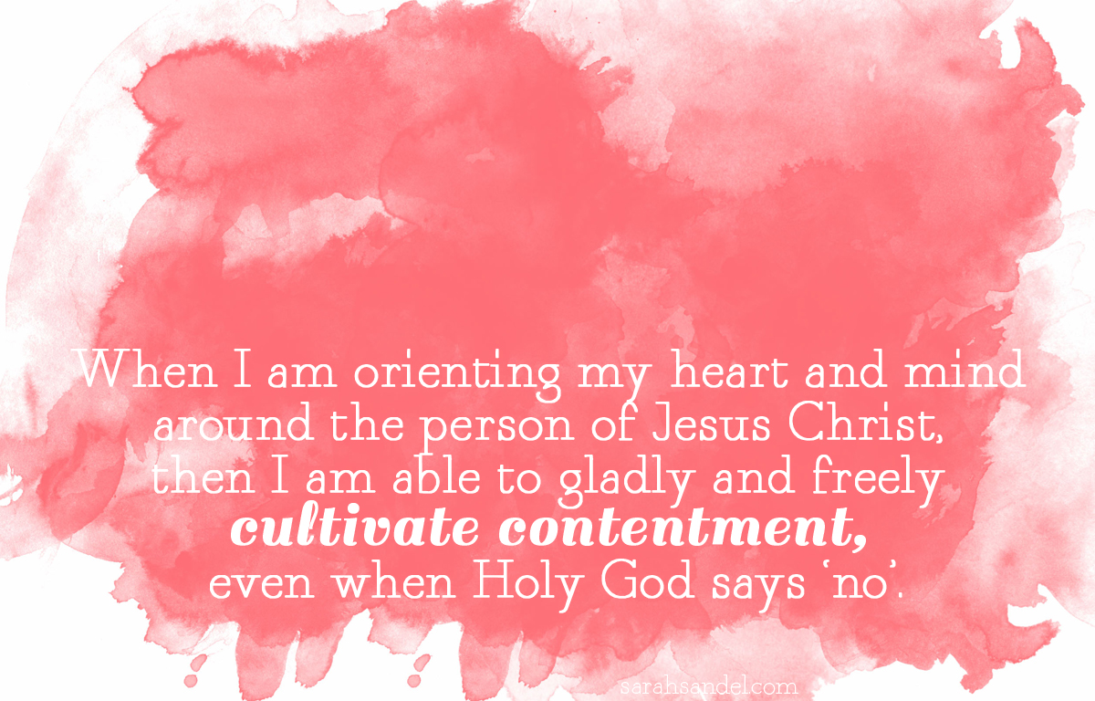 """When I am orienting my heart and mind  around the person of Jesus Christ,  then I am able to gladly and freely  cultivate contentment,  even when Holy God says 'no'."" 