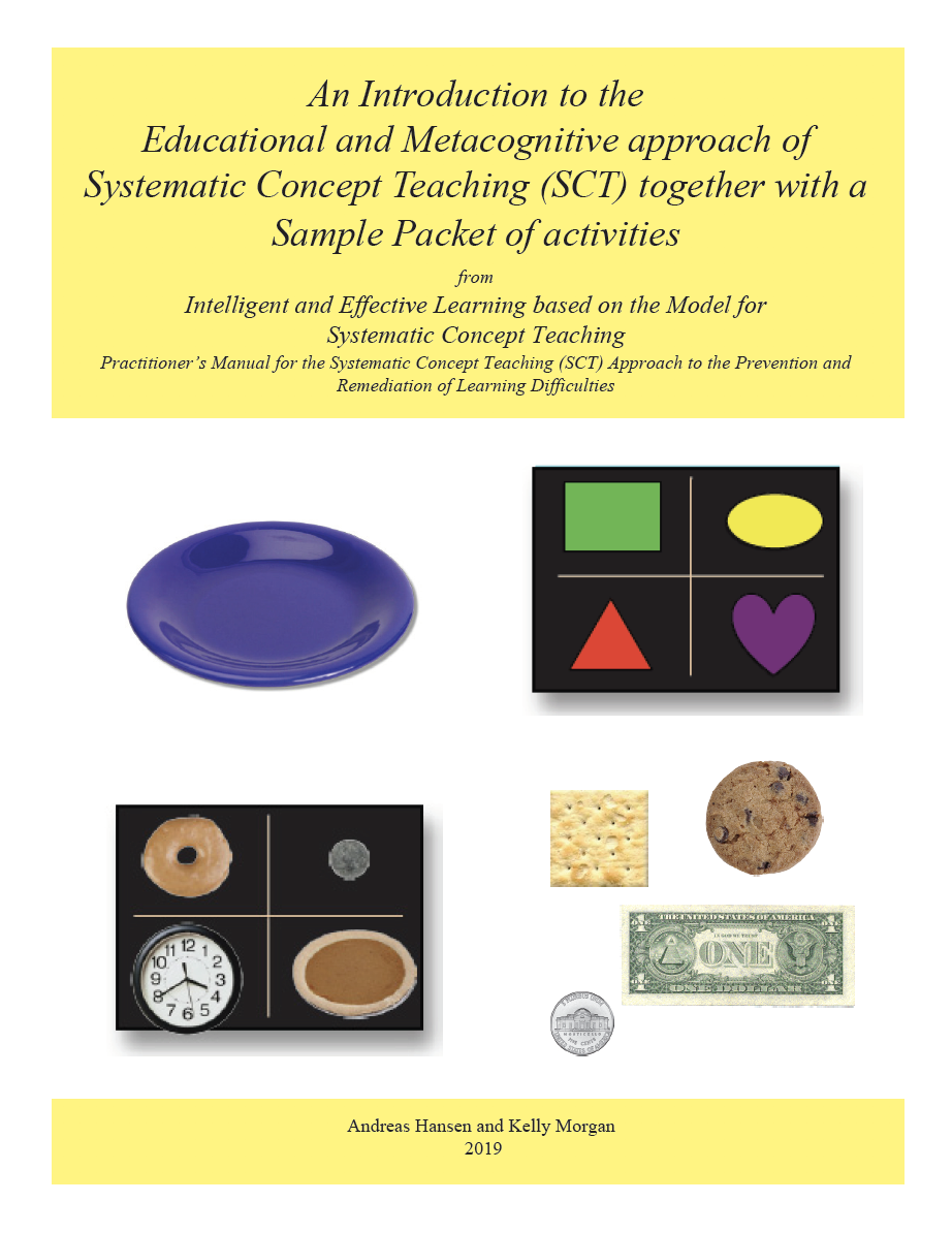 An Introduction to the Educational and Metacognitive approach of Systematic Concept Teaching (SCT) together with a Sample Packet of activities - fromIntelligent & Effective Learning based on the Model for Systematic Concept TeachingPractitioner's Manual for the Systematic Concept Teaching (SCT) Approach to the Prevention and Remediation of Learning Difficulties(Hansen, Morgan (2018)Please note that this pamphlet is currently undergoing revision.