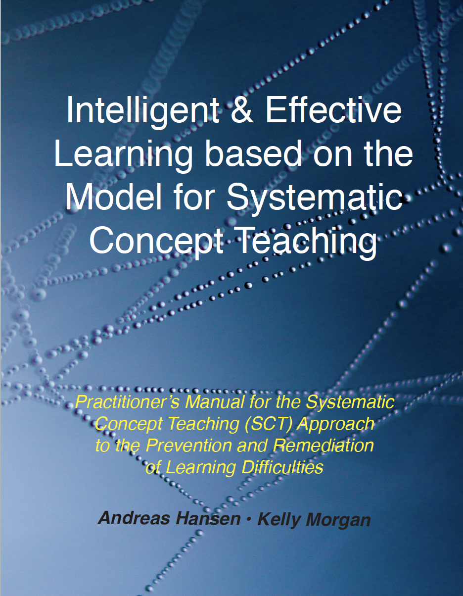 Intelligent & Effective Learning Based on the Model for Systematic Concept Teaching - Practitioner's Manual for the Systematic Concept Teaching (SCT) Approach to the Prevention and Remediation of Learning Difficulties(Hansen and Morgan, 2019). E-Book format.