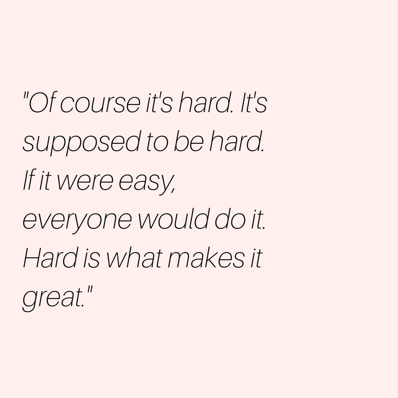 Of-course-its-hard.-Its-supposed-to-be-hard.-If-it-were-easy-everyone-would-do-it.-Hard-is-what-makes-it-great.22-2.png