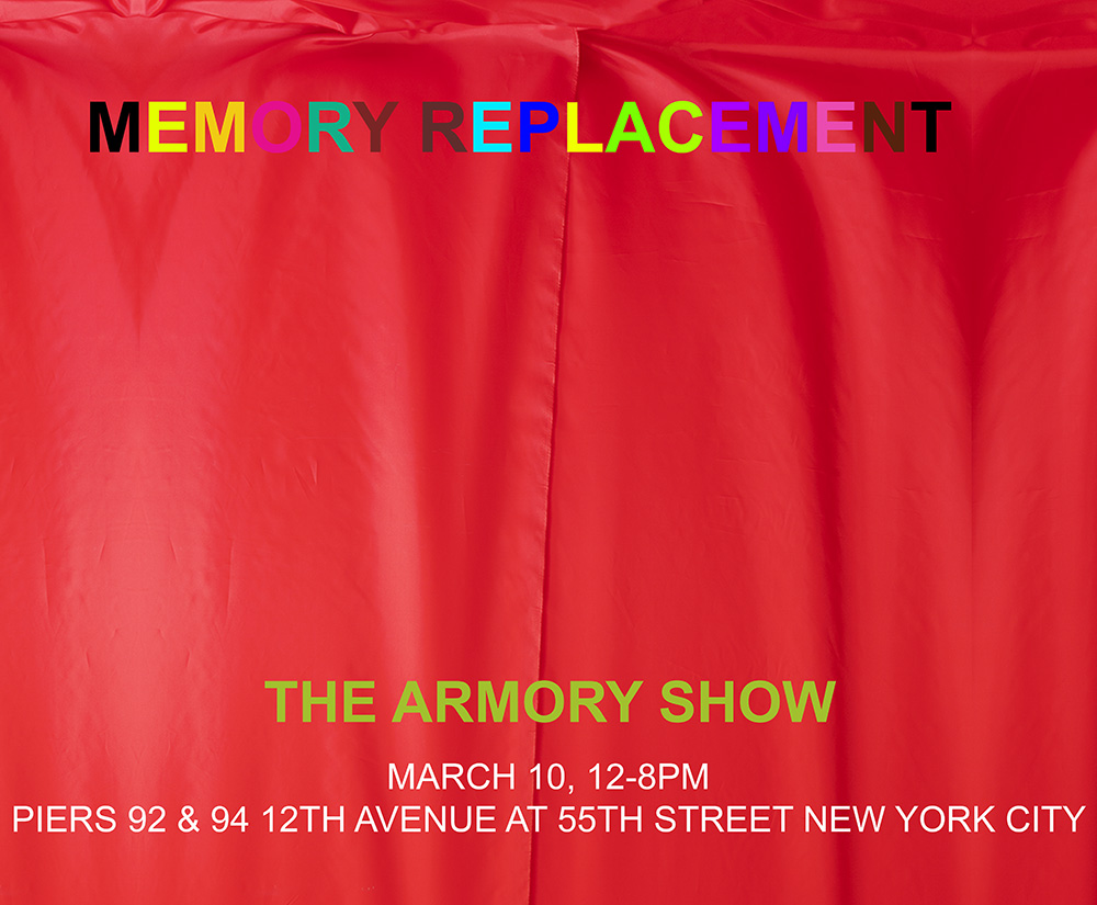 Memory Replacement The Armory Show, Next Saturday, March 10, 12-8pm, Piers 92 & 94 711 12th Avenue at 55th Street New York City