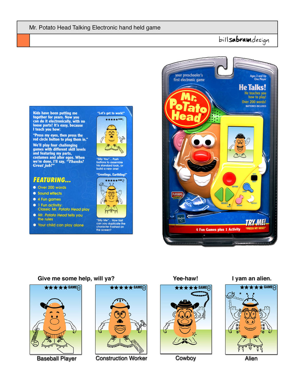 """We were told that you could not make a hand held game for preschoolers. Mr. Potato Head speaks hundreds of words, animates as various LCD characters (cowboy, baseball player, construction worker and even an alien!) and teaches the child how to play.  While working at Hasbro Games, I managed a design intern as we defined the user experience for this game. In a few weeks, we hammered out the electronic spec, defining the LCD art, game functionality and fun. We split the functions into two distinct interfaces: the  literal  of Mr. Potato Head's parts and the  abstract  of the hand held at his side. When the game asks for a hat, you press the button on the brim of his green cap. Later, the child can select a specific hat by pressing the green arrow buttons on the abstract interface. The child plays their way through """"just in time learning"""" for each of the 4 games + free form potato building activity. Mr. Potato Head even juggles stars to reward the young player in their achievements!  As this product came to market, the president of Parker Brothers declared that it was one of the best product the company had ever created. Too bad we forgot to give it an """"off"""" switch; any button press sends the little spud into fits of talking!"""