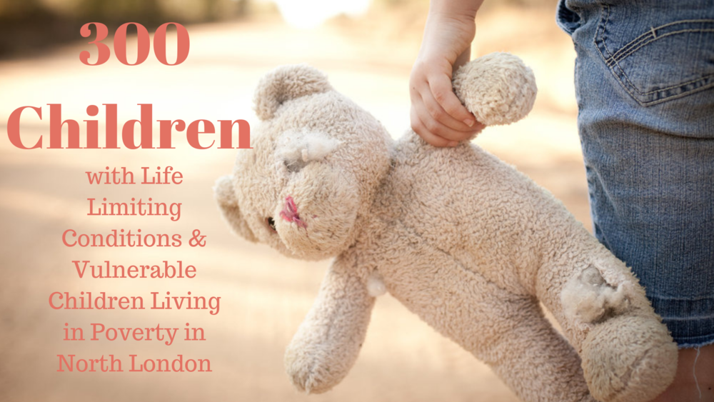 300 Children with Life Limiting Conditions, Vulnerable Children Living in Poverty in North London.png