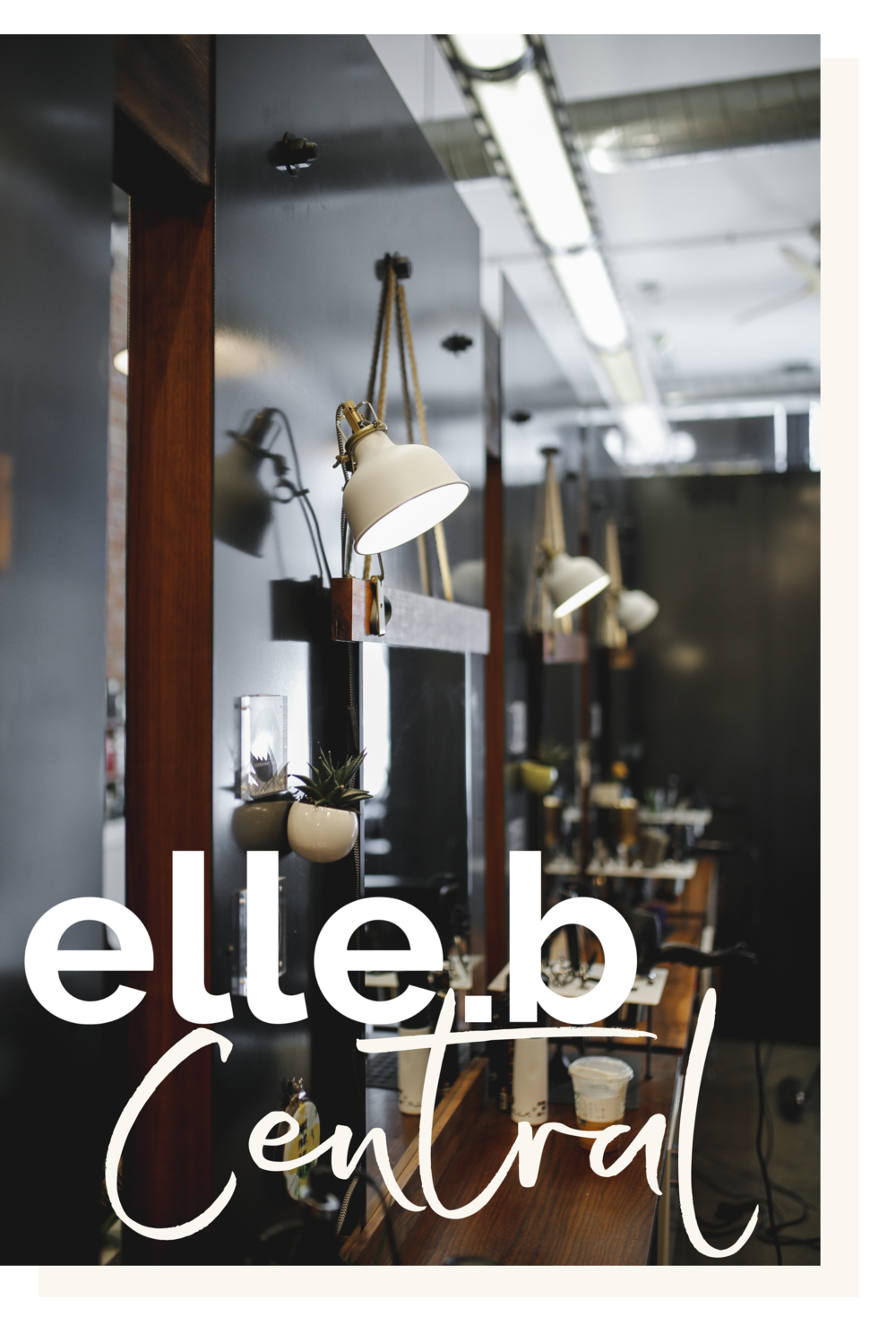 ELLE.B CENTRAL - OUR FLAGSHIP LOCATION, A FULL SERVICE HAIR SALON WITH A TEAM OF HIGHLY TRAINED PROFESSIONALS