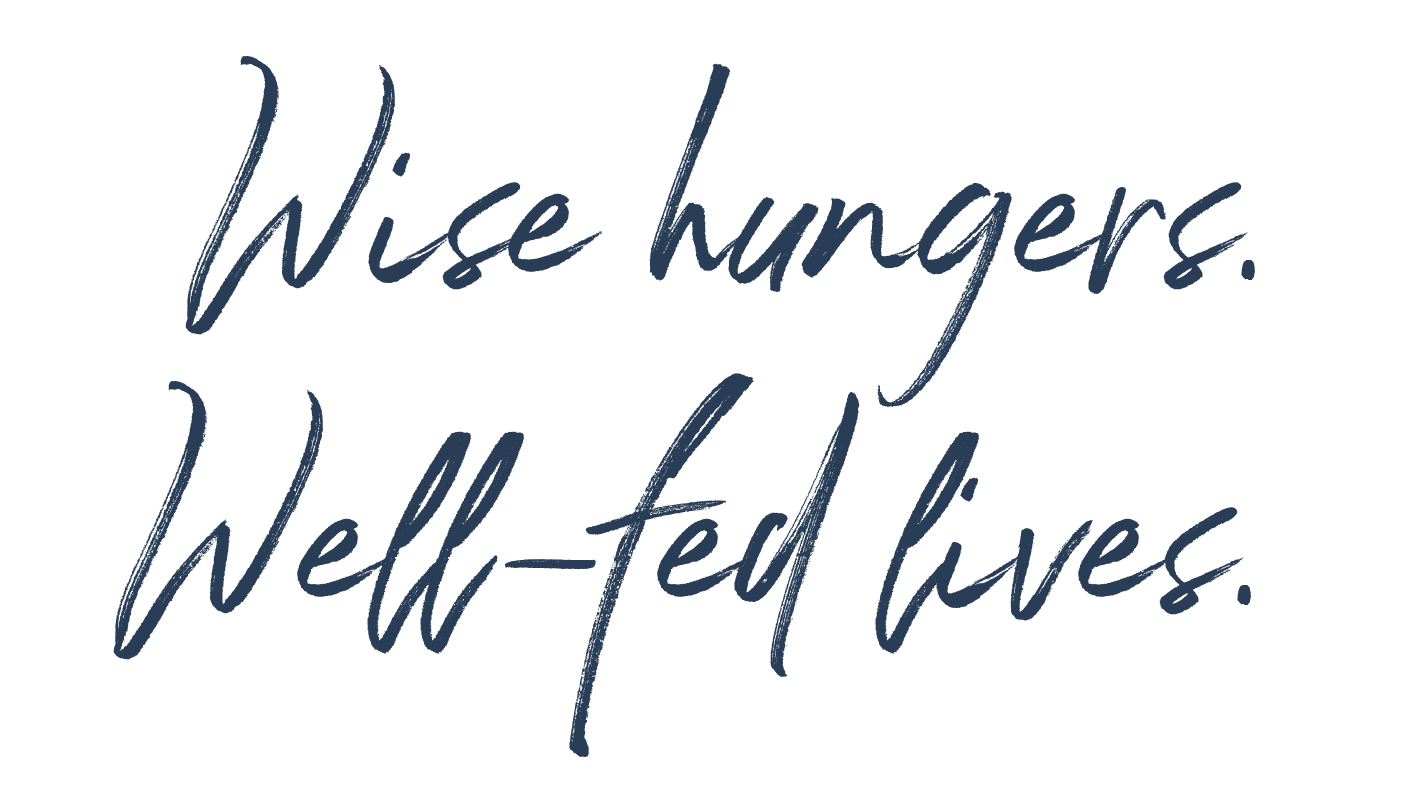 Wise hungers. Well-fed lives.