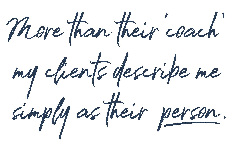 More than their 'coach' my clients describe me simply as their 'person.'