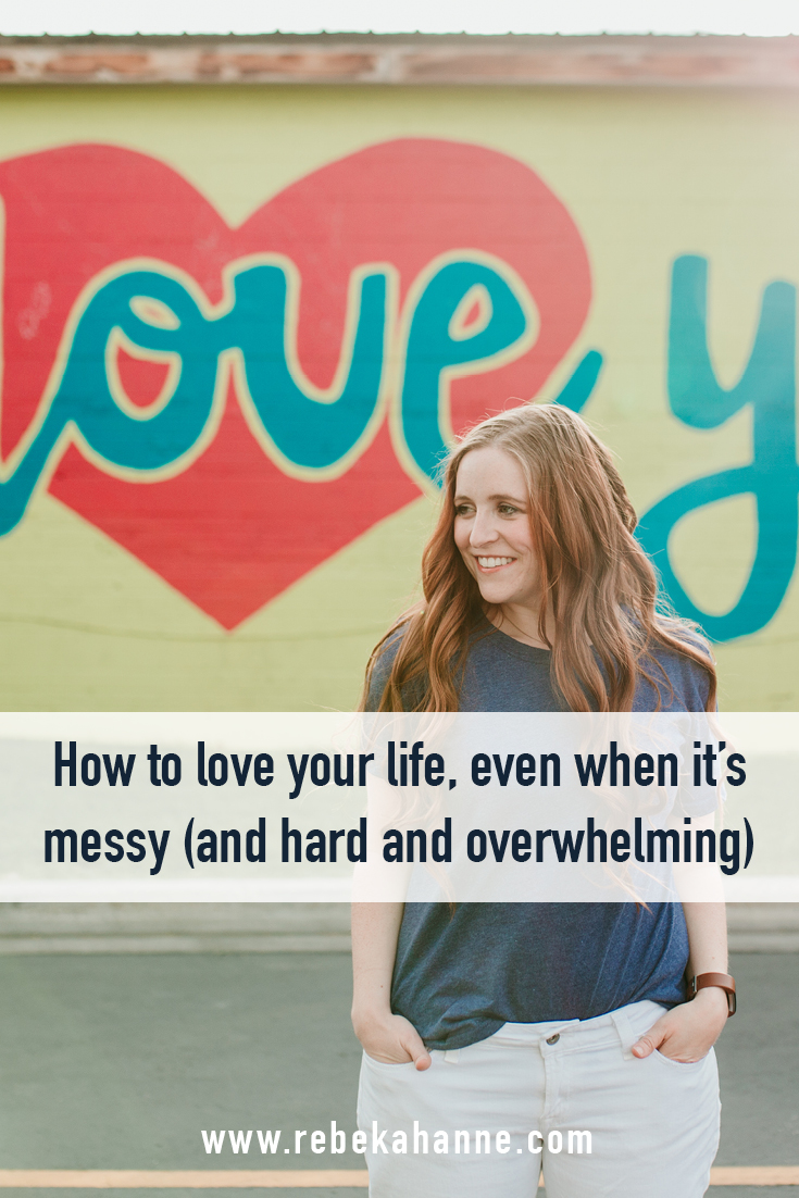 HOW TO LOVE YOUR LIFE, EVEN WHEN IT'S MESSY (AND HARD, AND OVERWHELMING).jpg