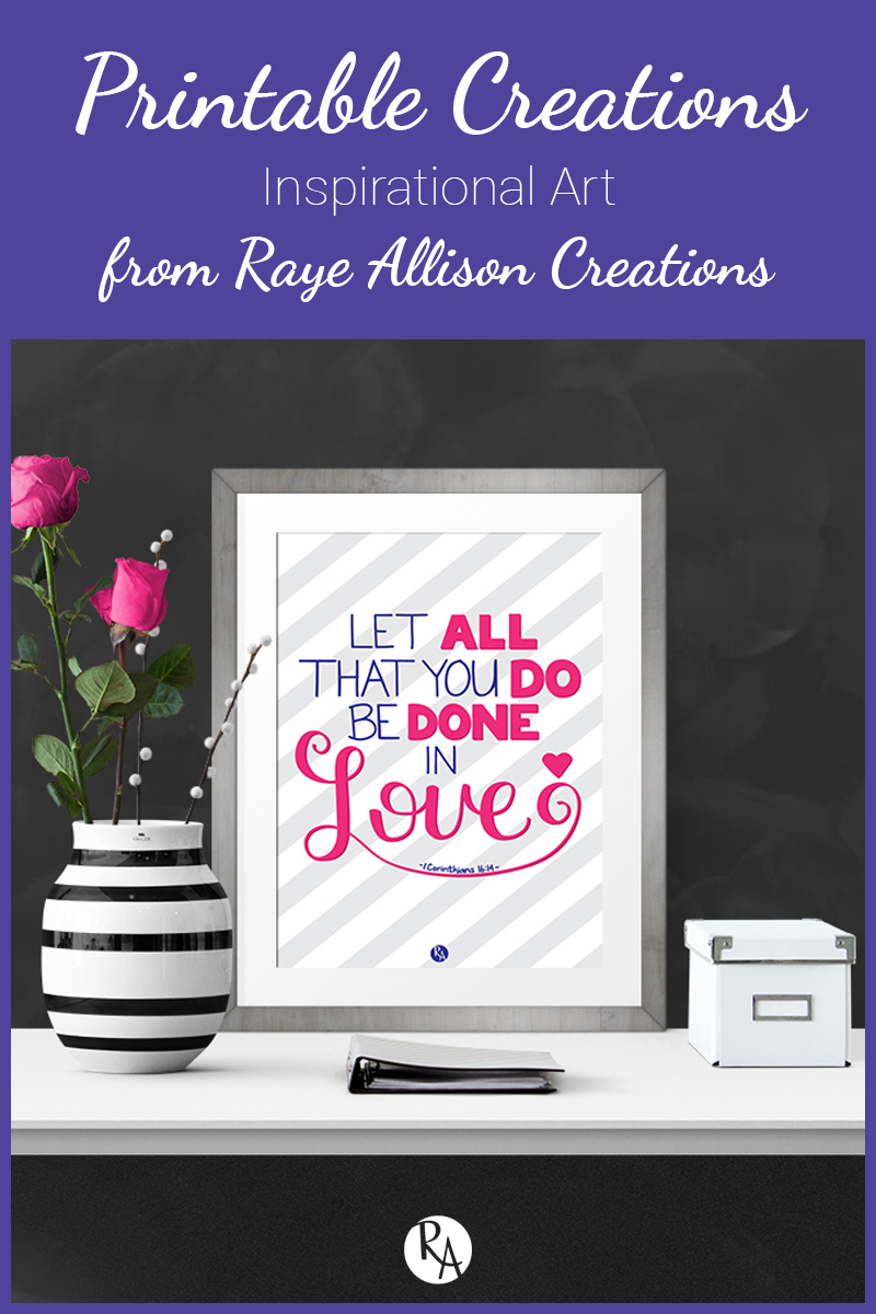 """Free inspirational printable from Raye Allison Creations. This week is a verse from 1 Corinthians """"Let all that you do be done in love."""" Printables are great for home or office decor, classrooms, church bulletin boards, and so much more!"""