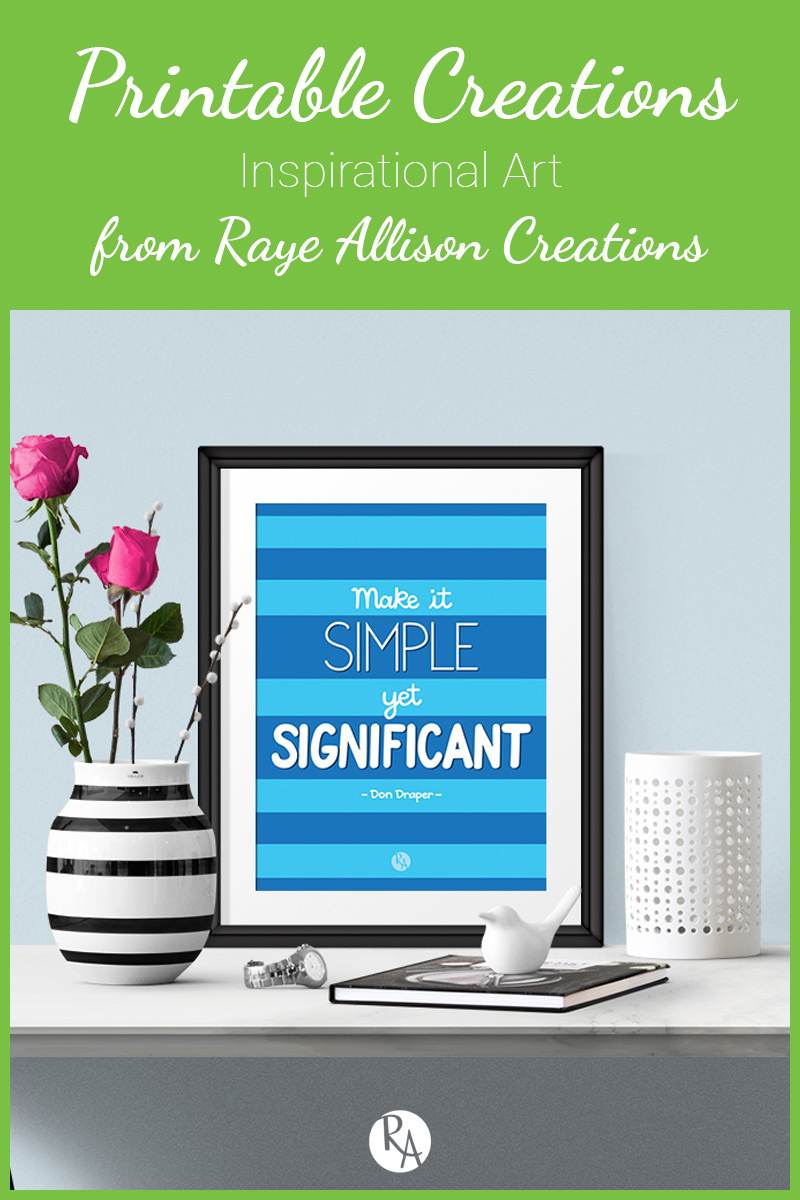 "Free inspirational printable from Raye Allison Creations. This week is a quote from Mad Med, ""Make it simple yet significant."" Printables are great for home or office decor, classrooms, church bulletin boards, and so much more!"