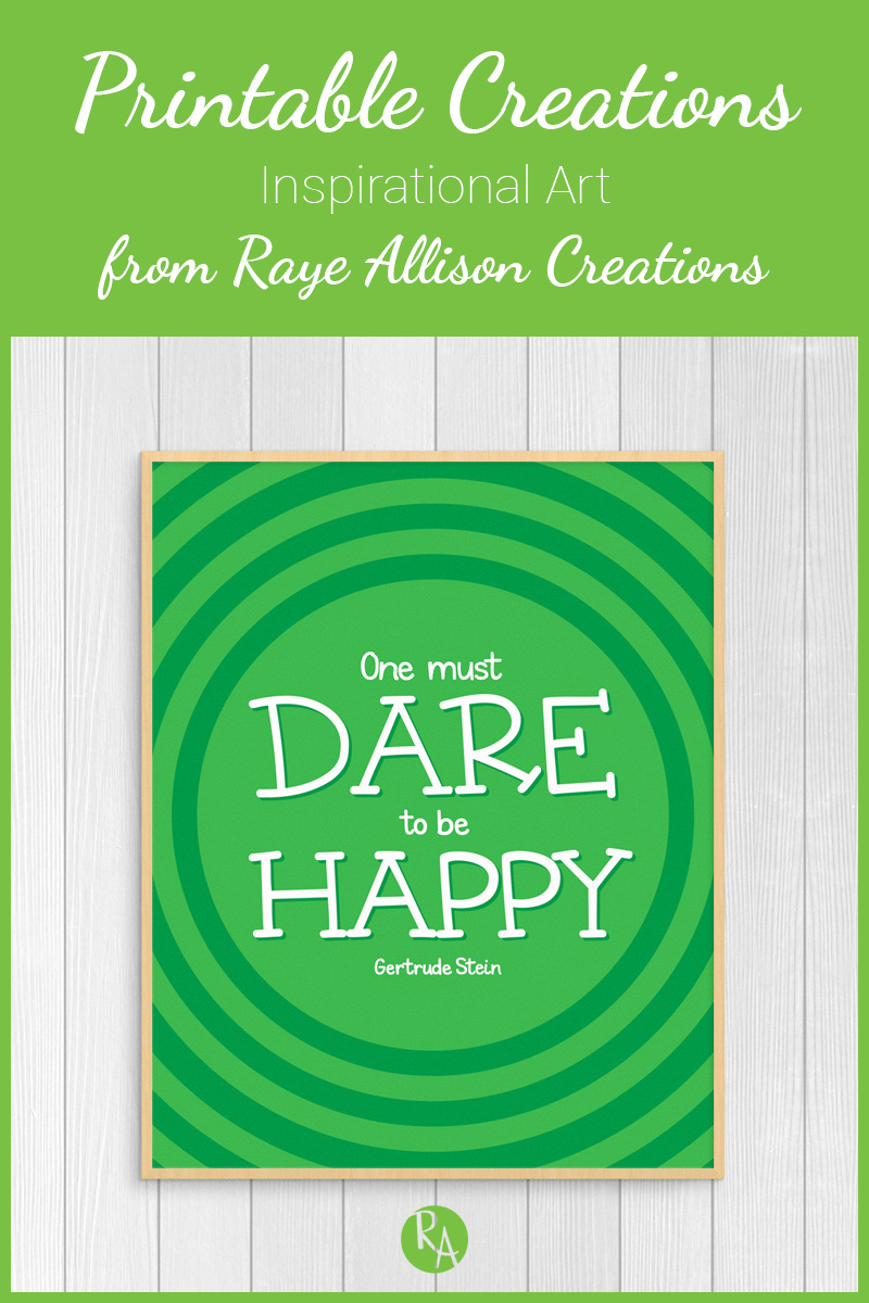 "Free inspirational printable from Raye Allison Creations. This week's quote is from Gertrude Stein, ""One must dare to be happy."" Printables are great for home or office decor, classrooms, church bulletin boards, and so much more!"