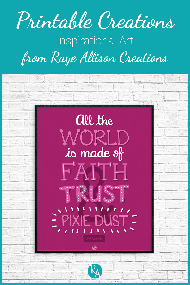 "Free inspirational printable from Raye Allison Creations. This week's quote is from Peter Pan, ""All the world is made of faith & trust & pixie dust."" Printables are great for home or office decor, classrooms, church bulletin boards, and so much more!"