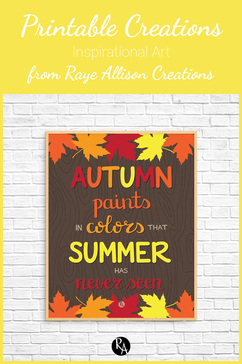 "Free inspirational printable from Raye Allison Creations. This week's quote is ""Autumn paints in colors that summer has never seen."" Printables are great for home or office decor, classrooms, church bulletin boards, and so much more!"