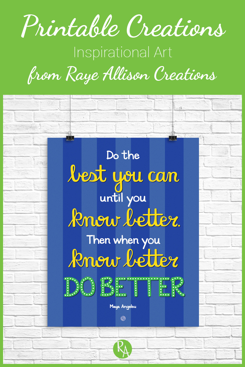 """Free inspirational printable from Raye Allison Creations. This week's quote is by Maya Angelou, """"Do the best you can until you know better. Then when you know better, do better."""" Printables are great for home or office decor, classrooms, church bulletin boards, and so much more!"""