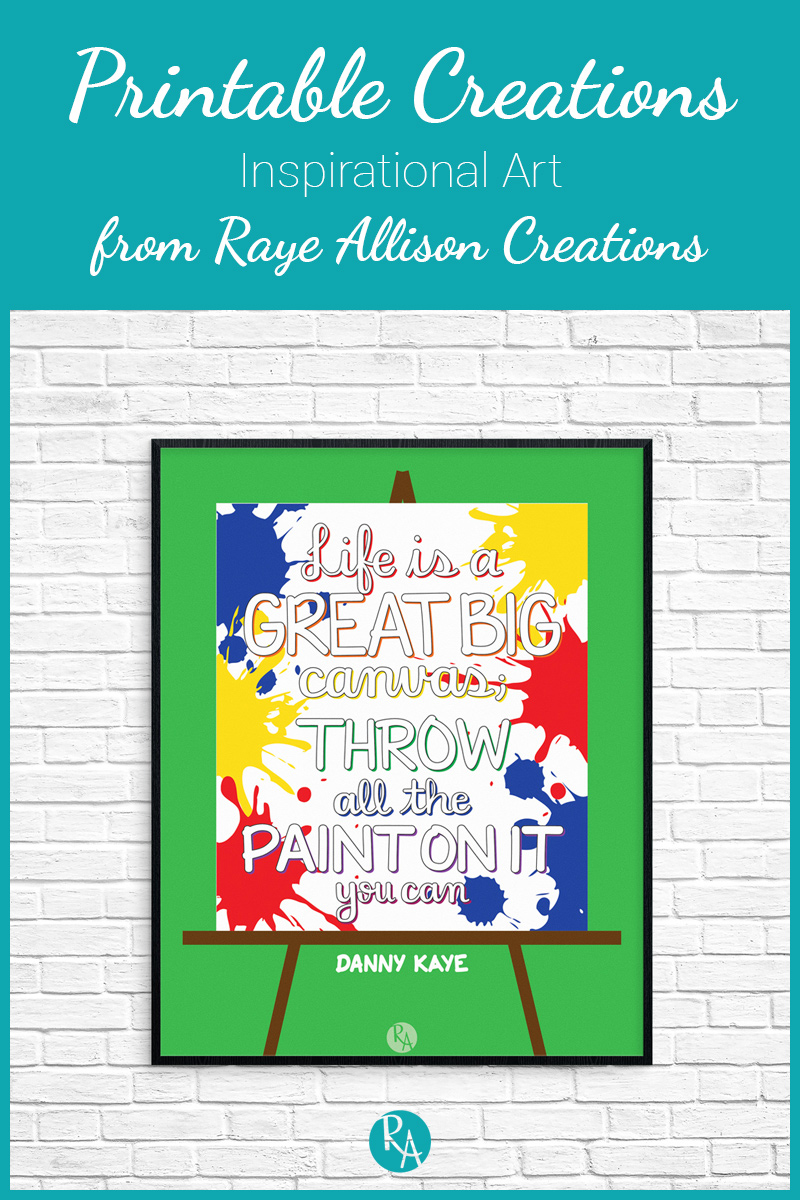 "Free inspirational printable from Raye Allison Creations. This week's quote is ""Life is a great big canvas; throw all the paint on it you can."" Printables are great for home or office decor, classrooms, church bulletin boards, and so much more!"
