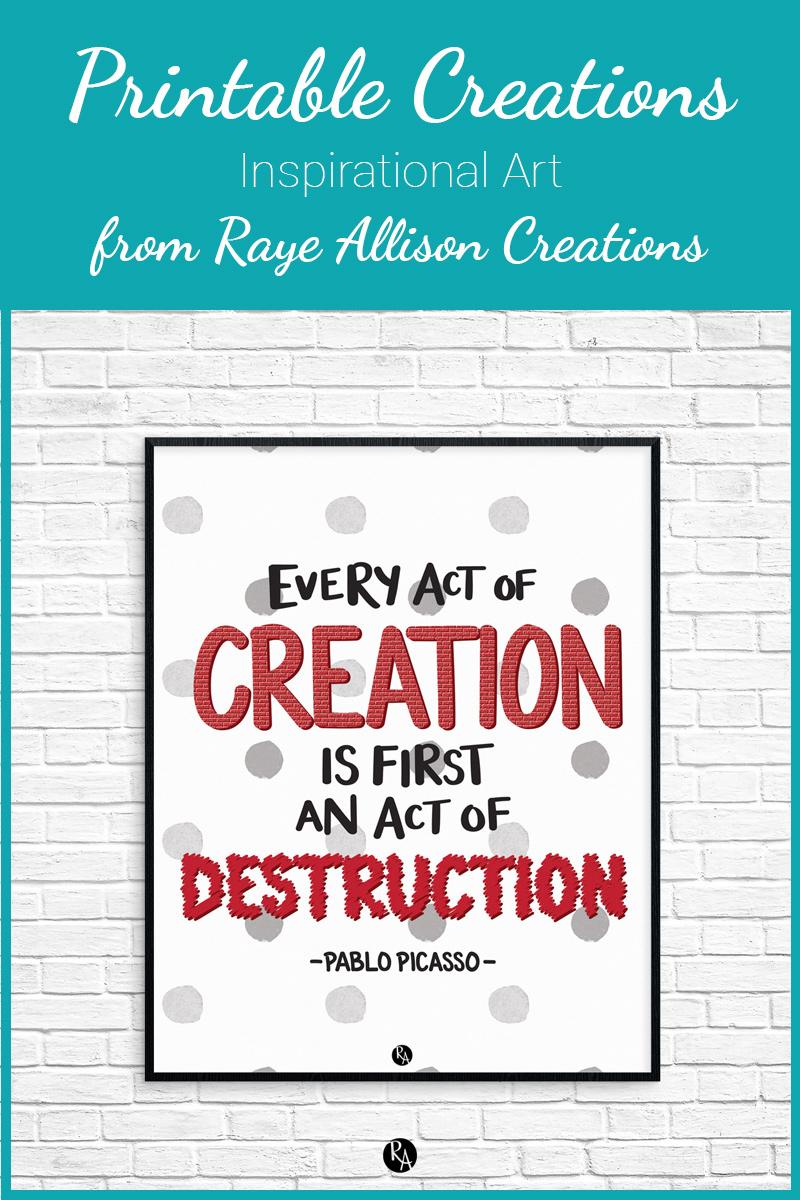 "Free inspirational printable wall art from Raye Allison Creations. This week's printable is a Picasso quote, ""Every act of creation is first an act of destruction."" Printables are great for home or office decor, classrooms, church bulletin boards, and so much more!"