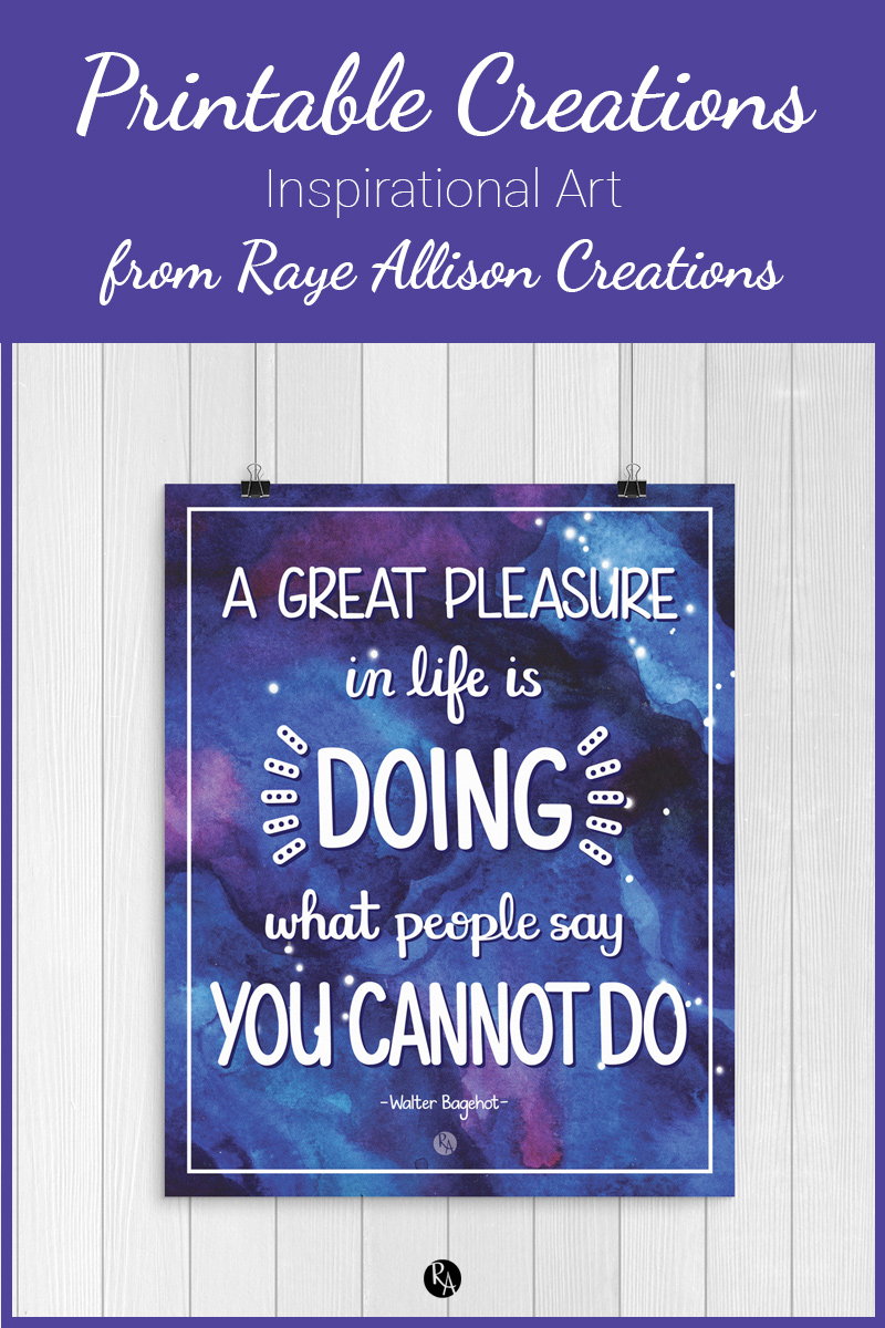 """Free inspirational printable wall art from Raye Allison Creations. This week's printable is a Walter Bagehot quote, """"A great pleasure in life is doing what people say you cannot do."""" Printables are great for home or office decor, classrooms, church bulletin boards, and so much more!"""