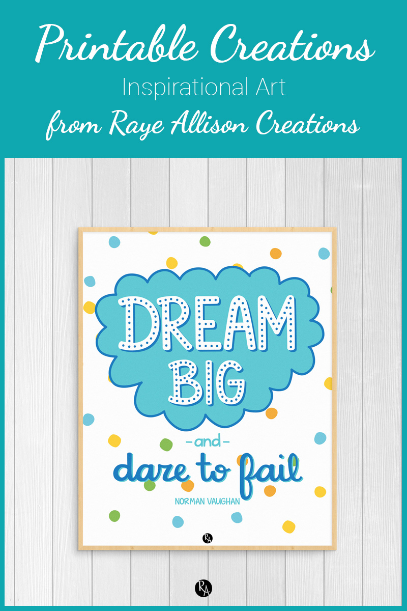 """Free inspirational printable wall art from Raye Allison Creations. This week's printable is a quote from Norman Vaughan, """"Dream big and dare to fail."""" Printables are great for home or office decor, classrooms, church bulletin boards, and so much more!"""