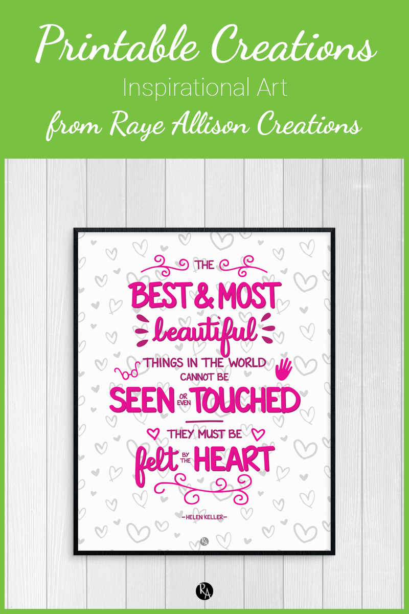 """Free inspirational printable wall art from Raye Allison Creations. This week's printable is a quote from Helen Keller, """"The best and most beautiful things in the world cannot be seen or touched--they must be felt by the heart."""" Printables are great for home or office decor, classrooms, church bulletin boards, and so much more!"""