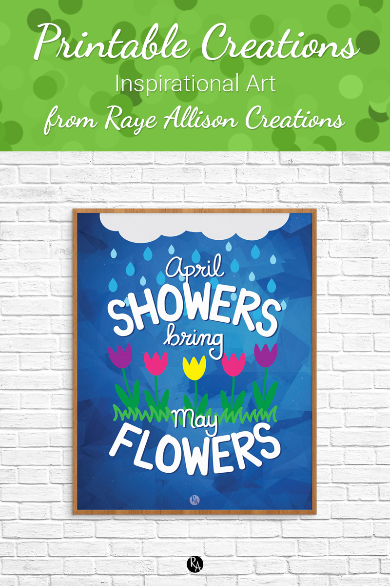 "Free inspirational printable wall art from Raye Allison Creations. This week's printable can help you decorate for May, ""April showers bring May flowers."" Printables are great for home or office decor, classrooms, church bulletin boards, and so much more!"