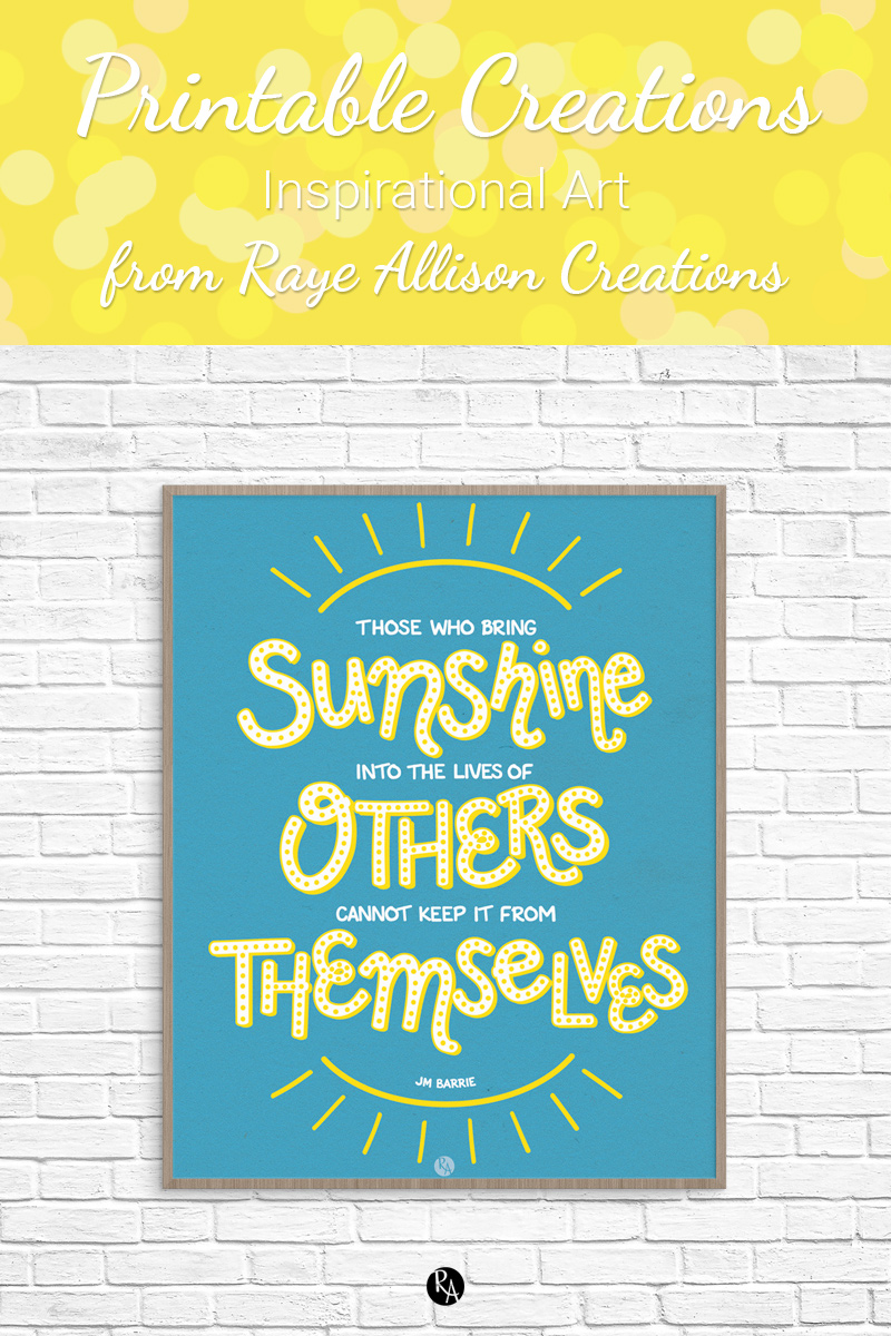 "Free inspirational printable wall art from Raye Allison Creations.This week's printable is a JM Barrie quote, ""Those who bring sunshine into the lives of others cannot keep it from themselves."" Printables are great for home or office decor, classrooms, church bulletin boards, and so much more!"